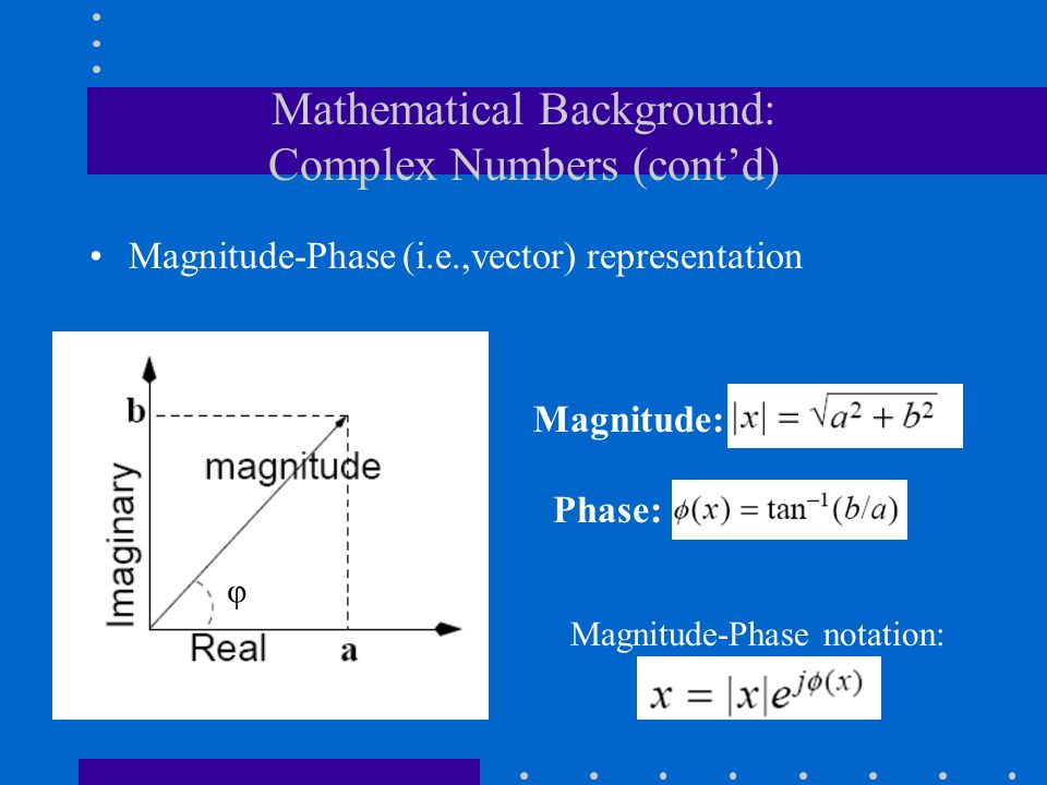 Mathematical Background: Complex Numbers (cont'd) Magnitude-Phase (i.e.,vector) representation Magnitude: Phase: φ Magnitude-Phase notation: