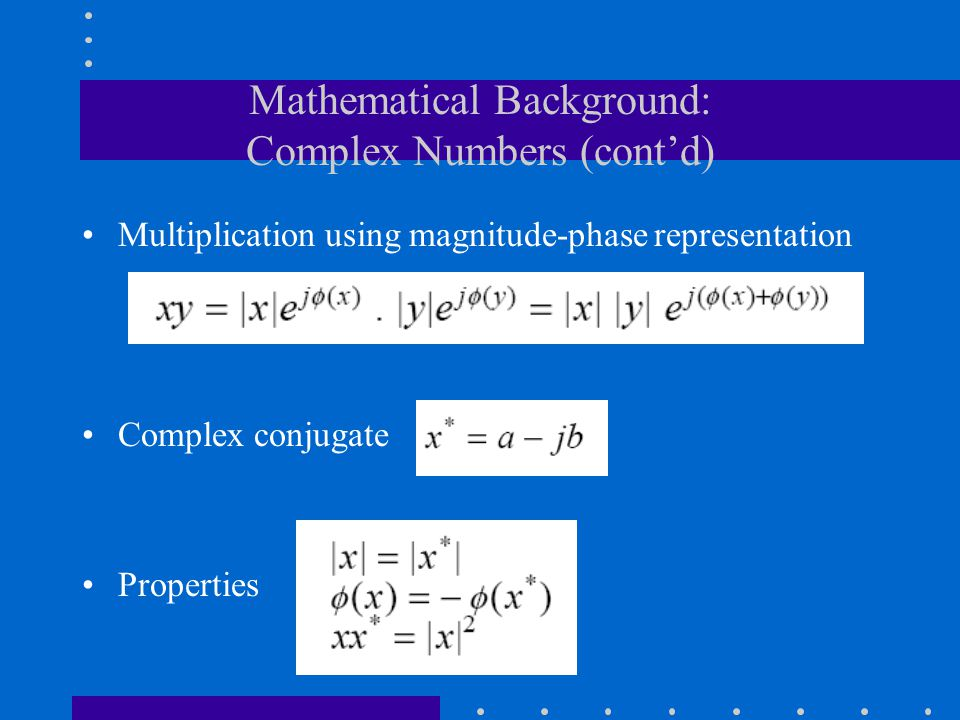 Mathematical Background: Complex Numbers (cont'd) Multiplication using magnitude-phase representation Complex conjugate Properties