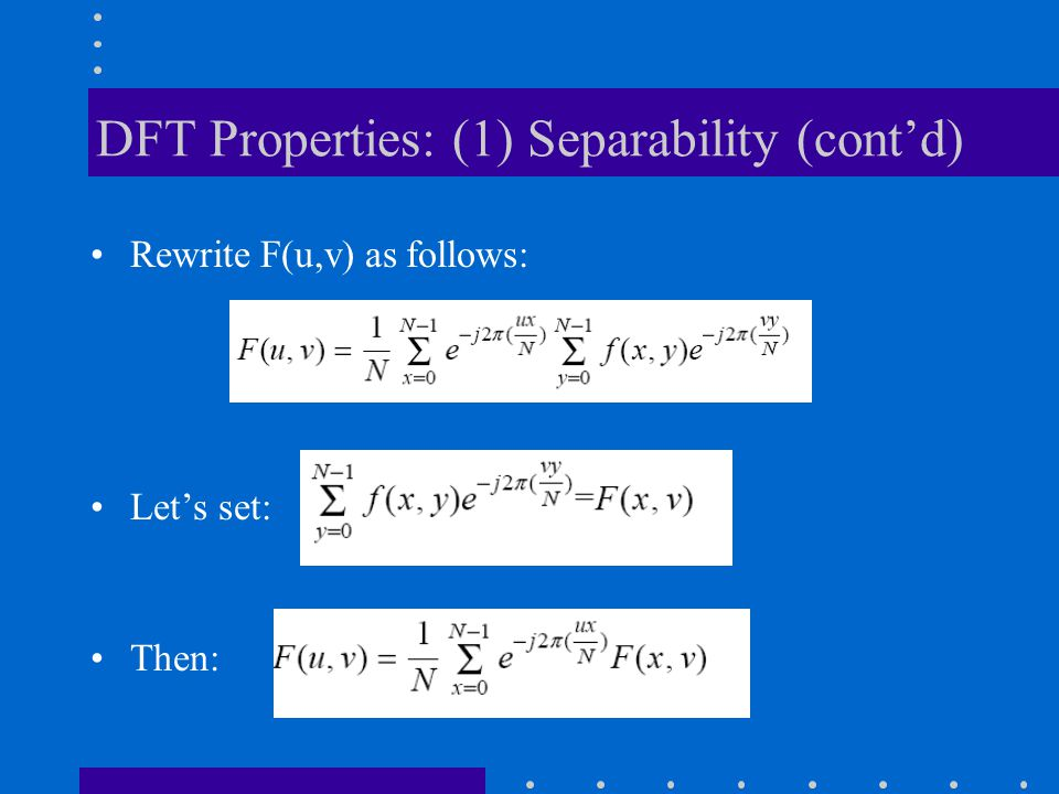 DFT Properties: (1) Separability (cont'd) Rewrite F(u,v) as follows: Let's set: Then: