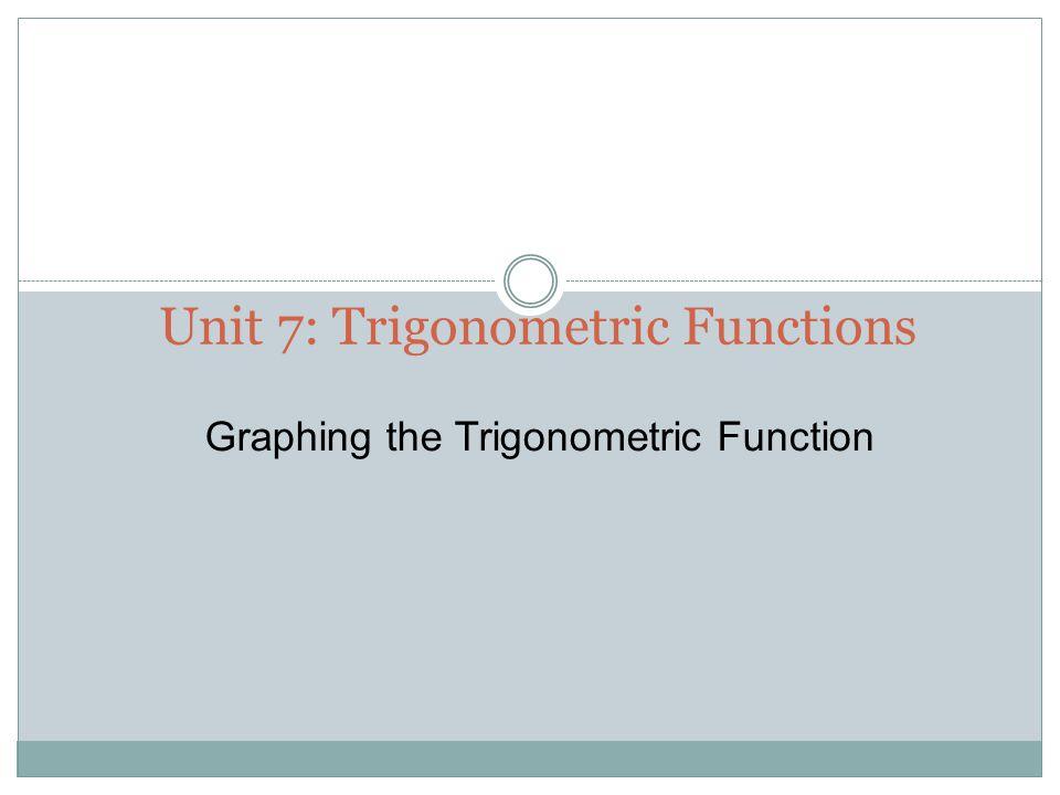 Unit 7: Trigonometric Functions Graphing the Trigonometric Function
