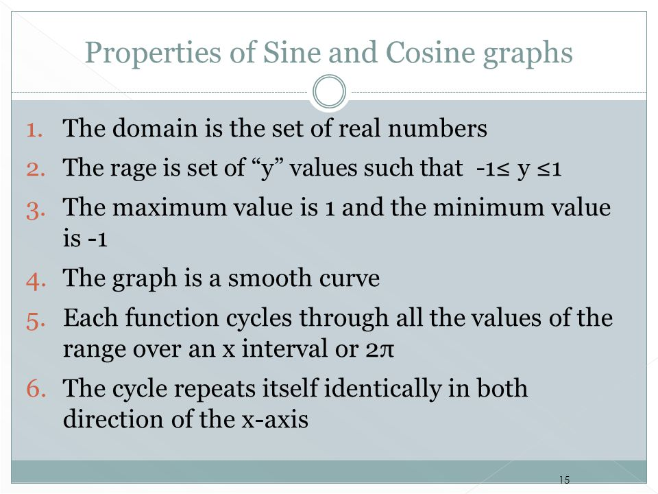 """15 Properties of Sine and Cosine graphs 1. The domain is the set of real numbers 2. The rage is set of """"y"""" values such that -1≤ y ≤1 3. The maximum va"""