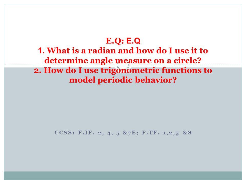 CCSS: F.IF. 2, 4, 5 &7E; F.TF. 1,2,5 &8 E.Q: E.Q 1. What is a radian and how do I use it to determine angle measure on a circle? 2. How do I use trigo