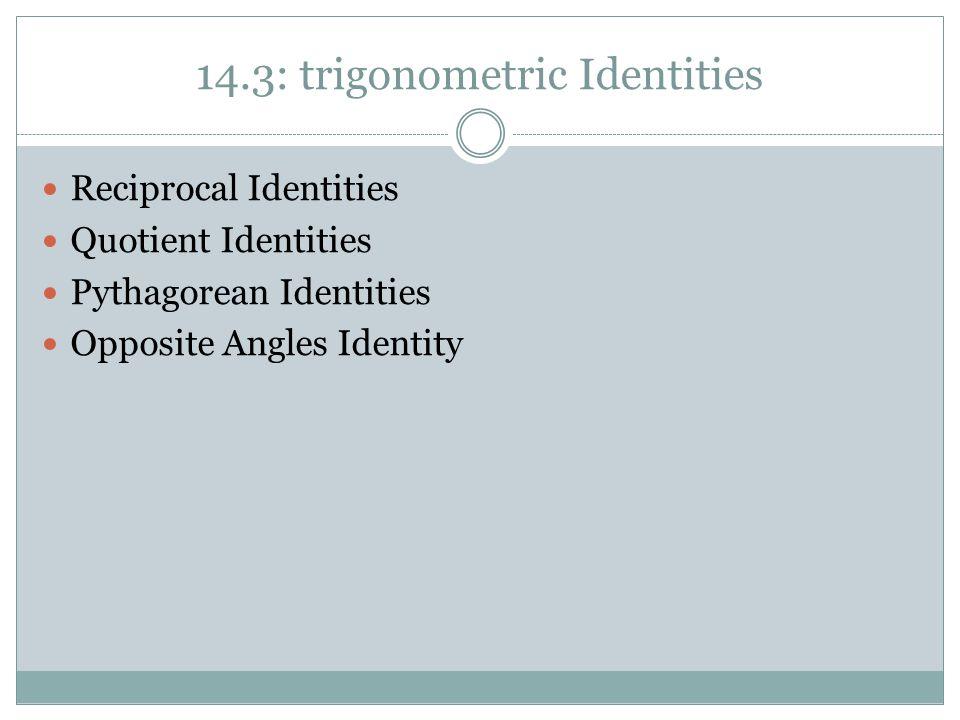 14.3: trigonometric Identities Reciprocal Identities Quotient Identities Pythagorean Identities Opposite Angles Identity