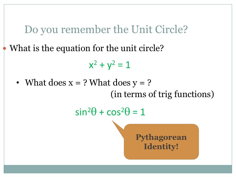 Do you remember the Unit Circle? What is the equation for the unit circle? x 2 + y 2 = 1 What does x = ? What does y = ? (in terms of trig functions)