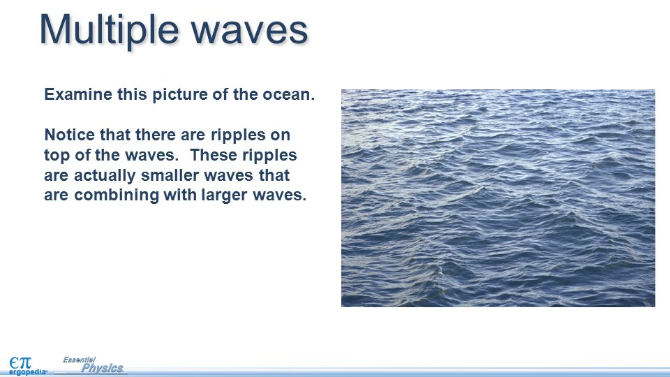 Examine this picture of the ocean. Notice that there are ripples on top of the waves. These ripples are actually smaller waves that are combining with