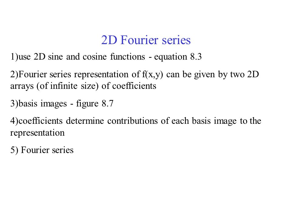 2D Fourier series 1)use 2D sine and cosine functions - equation 8.3 2)Fourier series representation of f(x,y) can be given by two 2D arrays (of infinite size) of coefficients 3)basis images - figure 8.7 4)coefficients determine contributions of each basis image to the representation 5) Fourier series