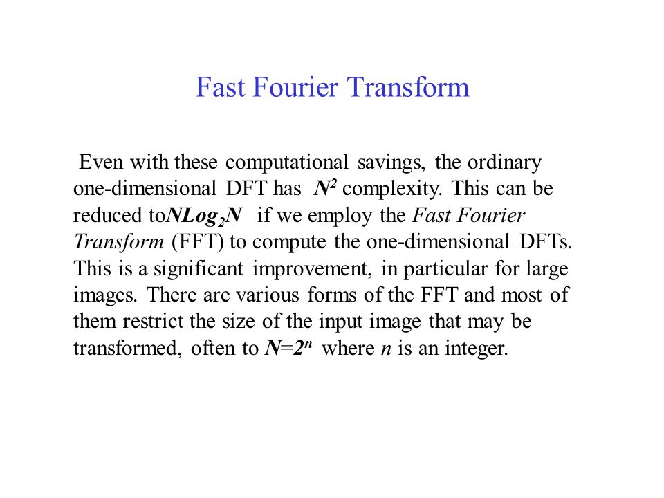 Fast Fourier Transform Even with these computational savings, the ordinary one-dimensional DFT has N 2 complexity.