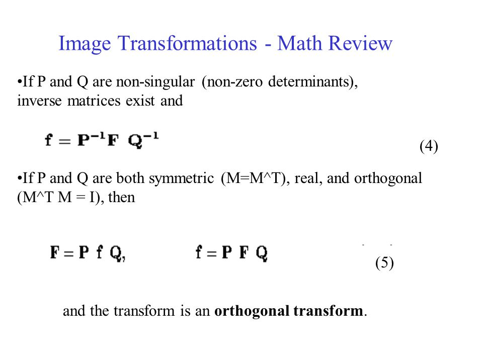 Image Transformations - Math Review If P and Q are non-singular (non-zero determinants), inverse matrices exist and If P and Q are both symmetric (M=M^T), real, and orthogonal (M^T M = I), then and the transform is an orthogonal transform.