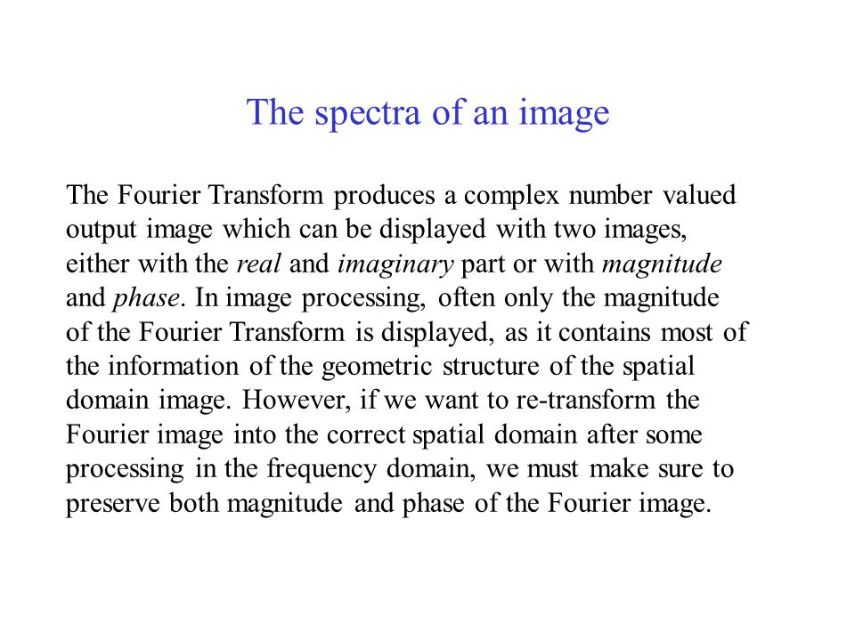 The spectra of an image The Fourier Transform produces a complex number valued output image which can be displayed with two images, either with the real and imaginary part or with magnitude and phase.