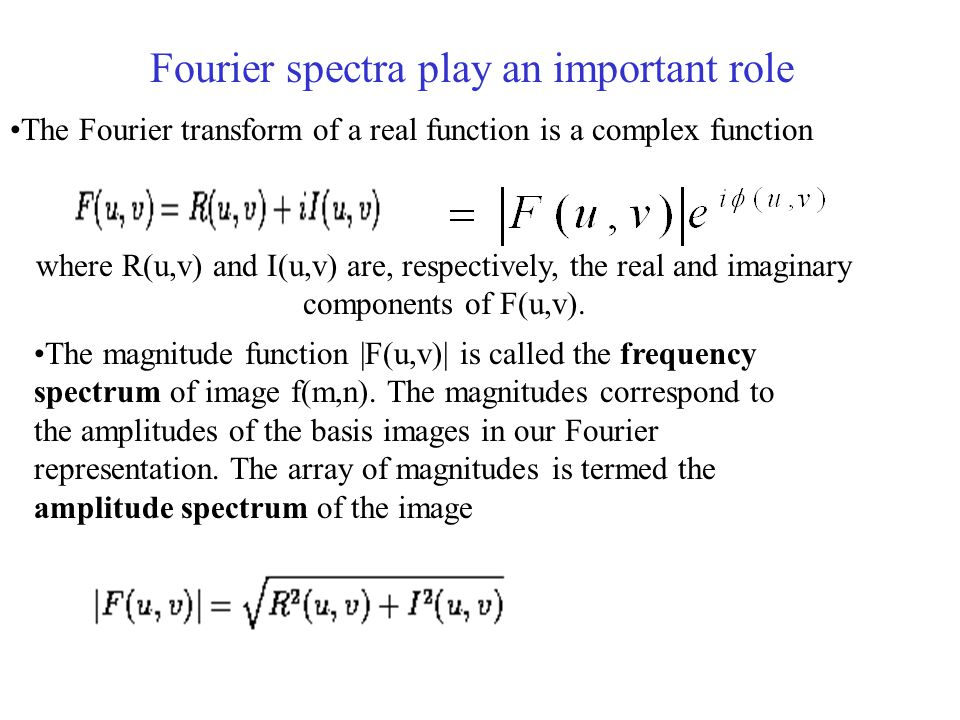 Fourier spectra play an important role The Fourier transform of a real function is a complex function where R(u,v) and I(u,v) are, respectively, the real and imaginary components of F(u,v).