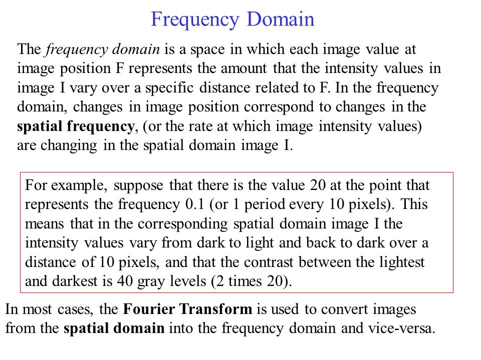 Frequency Domain The frequency domain is a space in which each image value at image position F represents the amount that the intensity values in image I vary over a specific distance related to F.
