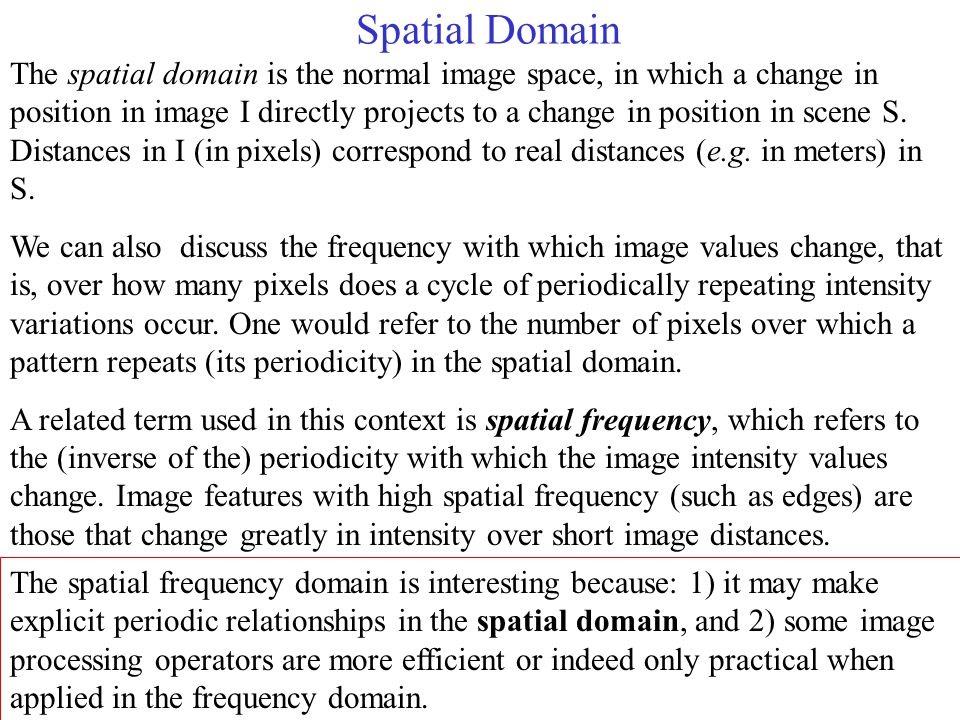 Spatial Domain The spatial domain is the normal image space, in which a change in position in image I directly projects to a change in position in scene S.