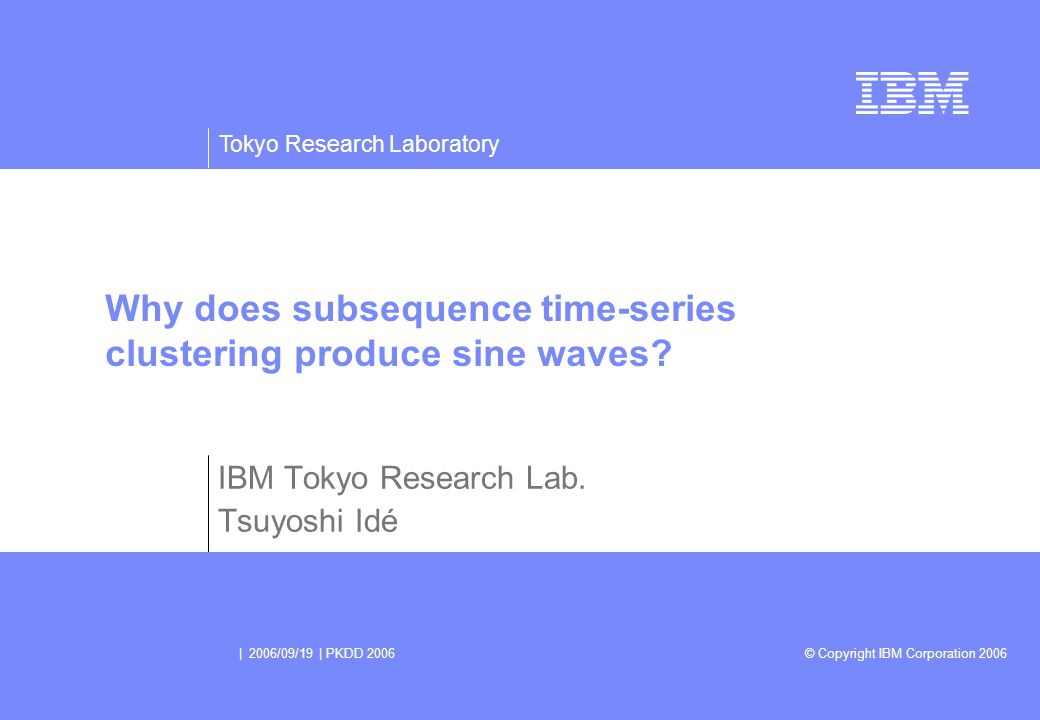 Tokyo Research Laboratory © Copyright IBM Corporation 2006 | 2006/09/19 | PKDD 2006 Why does subsequence time-series clustering produce sine waves.