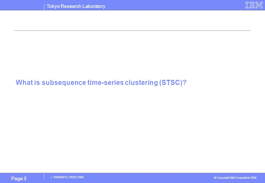 Tokyo Research Laboratory © Copyright IBM Corporation 2006 | 2006/09/19 | PKDD 2006 Page 4 What's STSC : k-means clustering of subsequences generated from a time series.