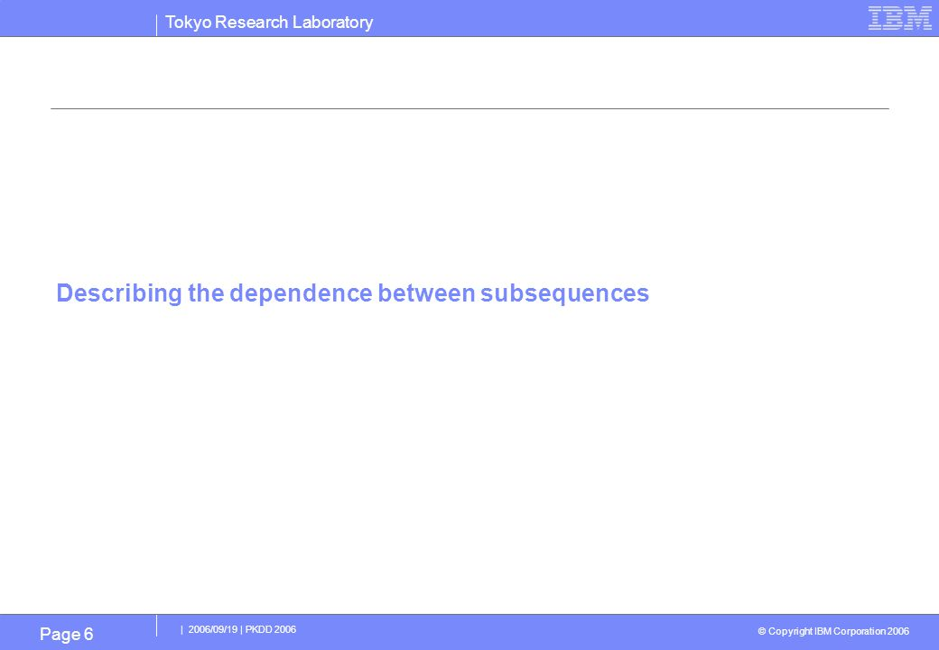 Tokyo Research Laboratory © Copyright IBM Corporation 2006 | 2006/09/19 | PKDD 2006 Page 6 Describing the dependence between subsequences