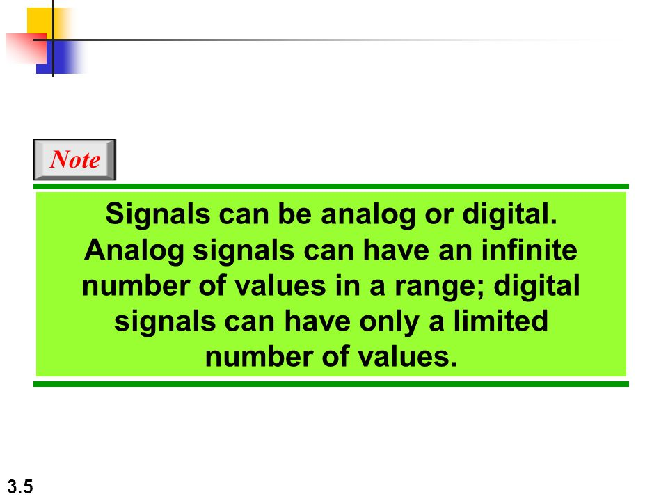 3.5 Signals can be analog or digital. Analog signals can have an infinite number of values in a range; digital signals can have only a limited number