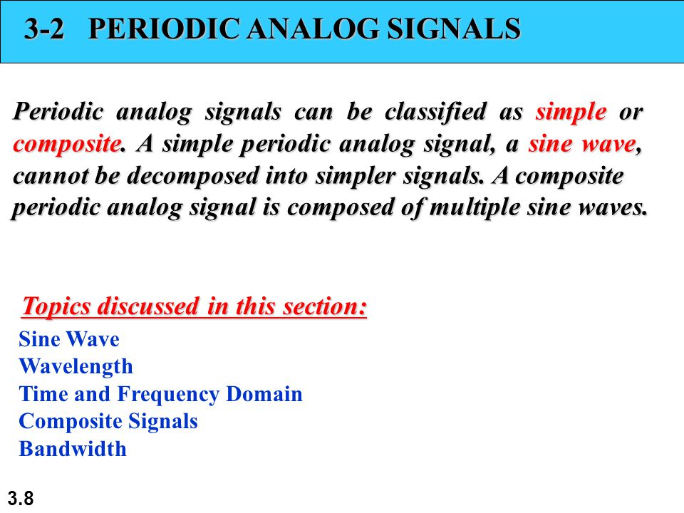 3.8 3-2 PERIODIC ANALOG SIGNALS Periodic analog signals can be classified as simple or composite. A simple periodic analog signal, a sine wave, cannot