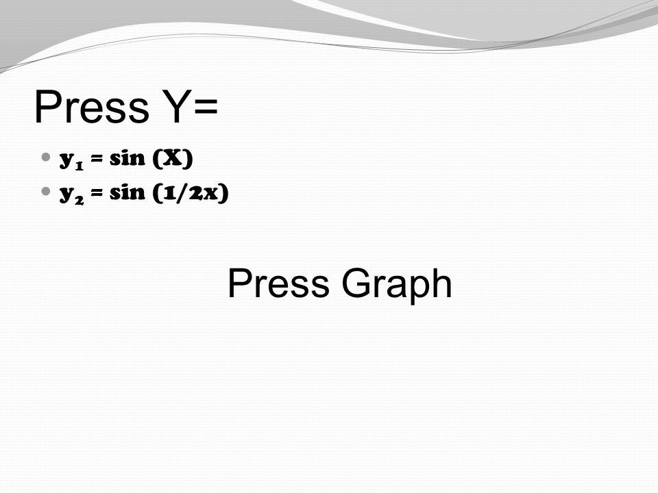 Press Y= y 1 = sin (X) y 2 = sin (1/2x) Press Graph