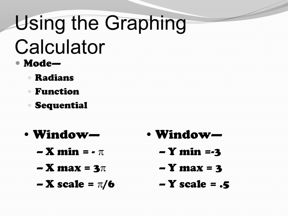 Using the Graphing Calculator Mode— Radians Function Sequential Window— –X min = -  –X max = 3  –X scale =  /6 Window— –Y min =-3 –Y max = 3 –Y sca