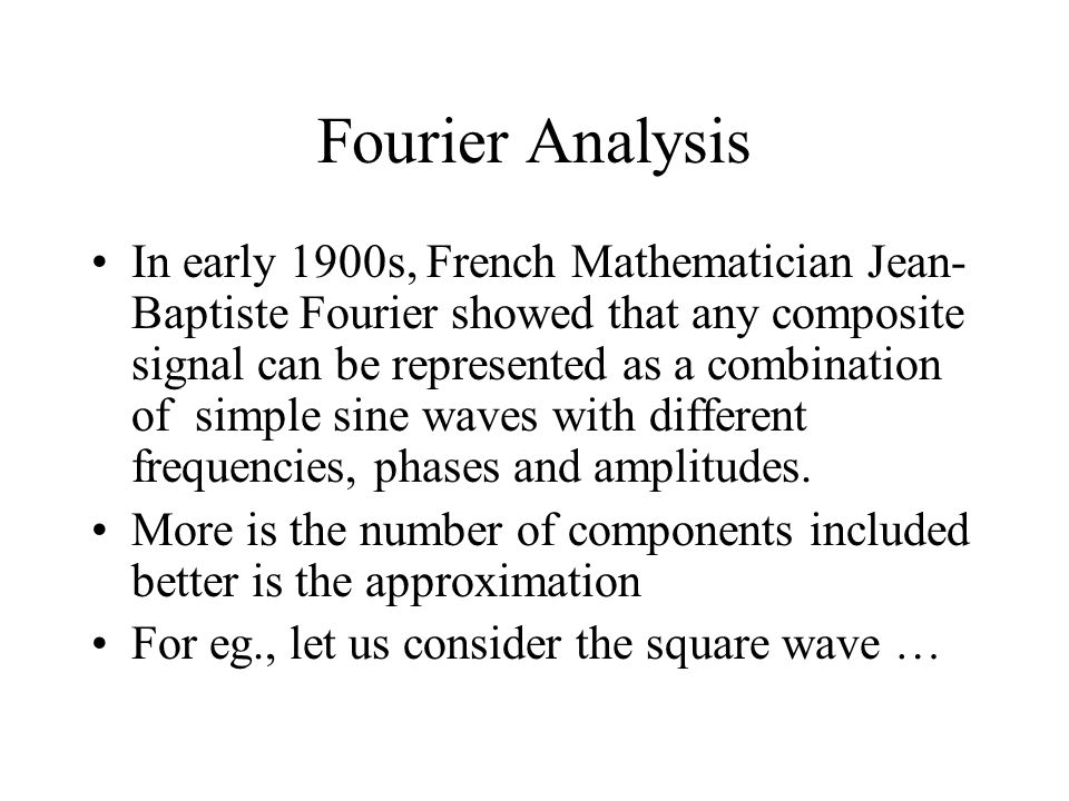 Fourier Analysis In early 1900s, French Mathematician Jean- Baptiste Fourier showed that any composite signal can be represented as a combination of s