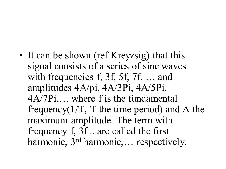 It can be shown (ref Kreyzsig) that this signal consists of a series of sine waves with frequencies f, 3f, 5f, 7f, … and amplitudes 4A/pi, 4A/3Pi, 4A/
