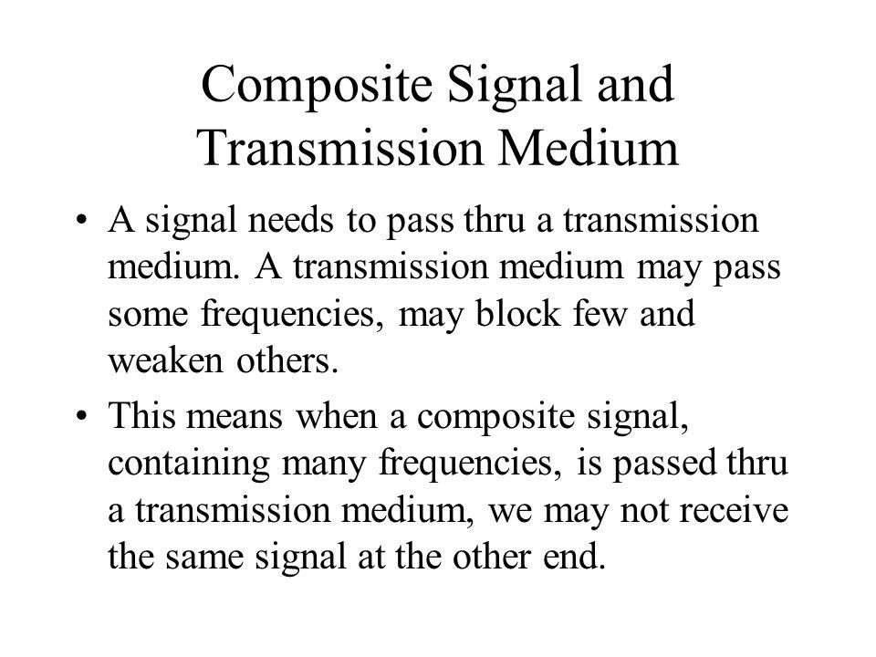 Composite Signal and Transmission Medium A signal needs to pass thru a transmission medium. A transmission medium may pass some frequencies, may block