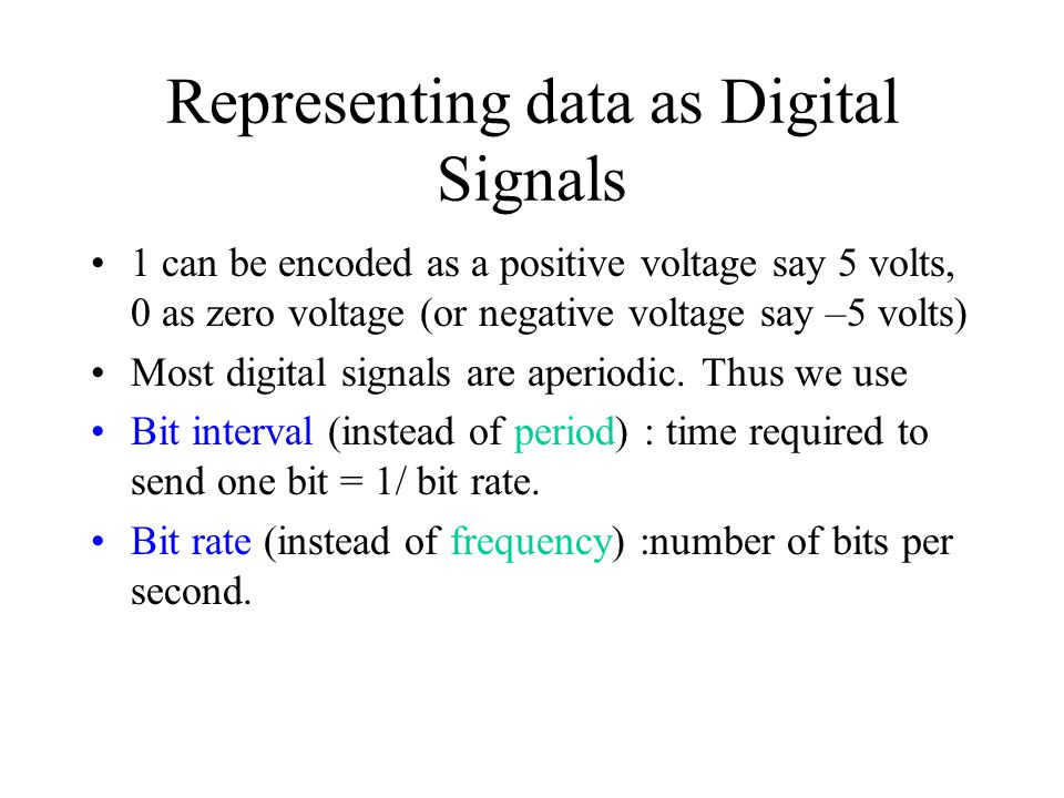 Representing data as Digital Signals 1 can be encoded as a positive voltage say 5 volts, 0 as zero voltage (or negative voltage say –5 volts) Most dig