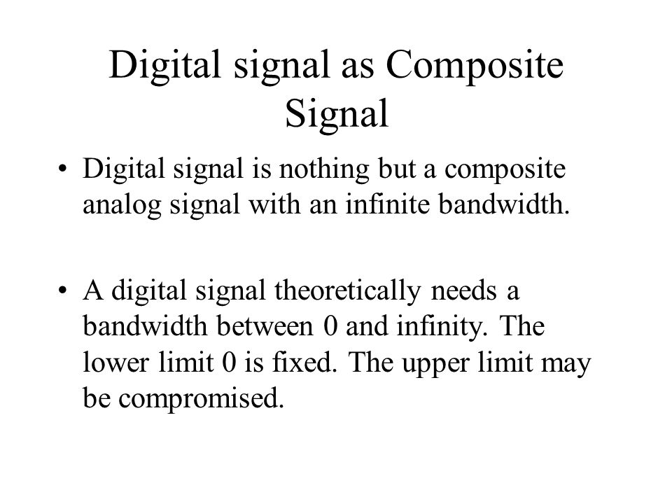 Digital signal as Composite Signal Digital signal is nothing but a composite analog signal with an infinite bandwidth. A digital signal theoretically