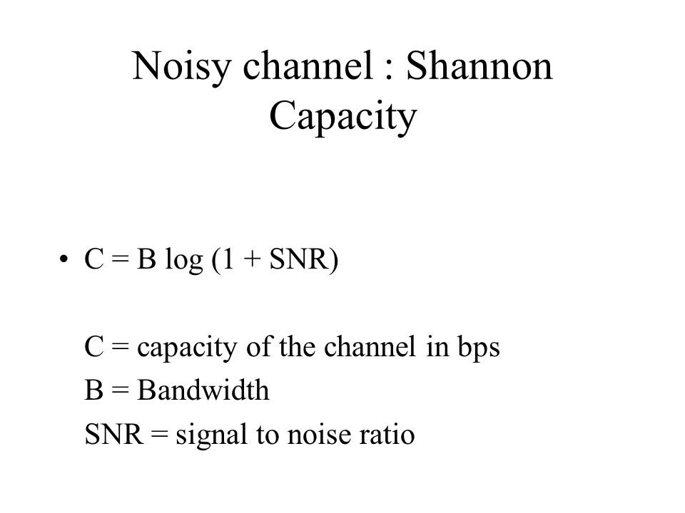 Noisy channel : Shannon Capacity C = B log (1 + SNR) C = capacity of the channel in bps B = Bandwidth SNR = signal to noise ratio