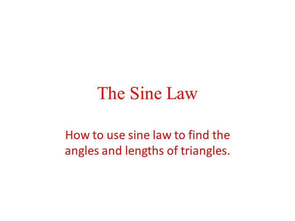 The Sine Law How to use sine law to find the angles and lengths of triangles.