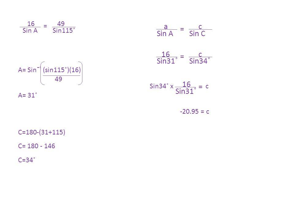 = Sin ASin115˚ 1649 A= Sinˉ¹ (sin115˚)(16) 49 A= 31˚ C=180-(31+115) C= 180 - 146 C=34˚ = Sin ASin C ac = Sin31˚Sin34˚ 16c = Sin31˚ 16 cSin34˚ x -20.95 = c