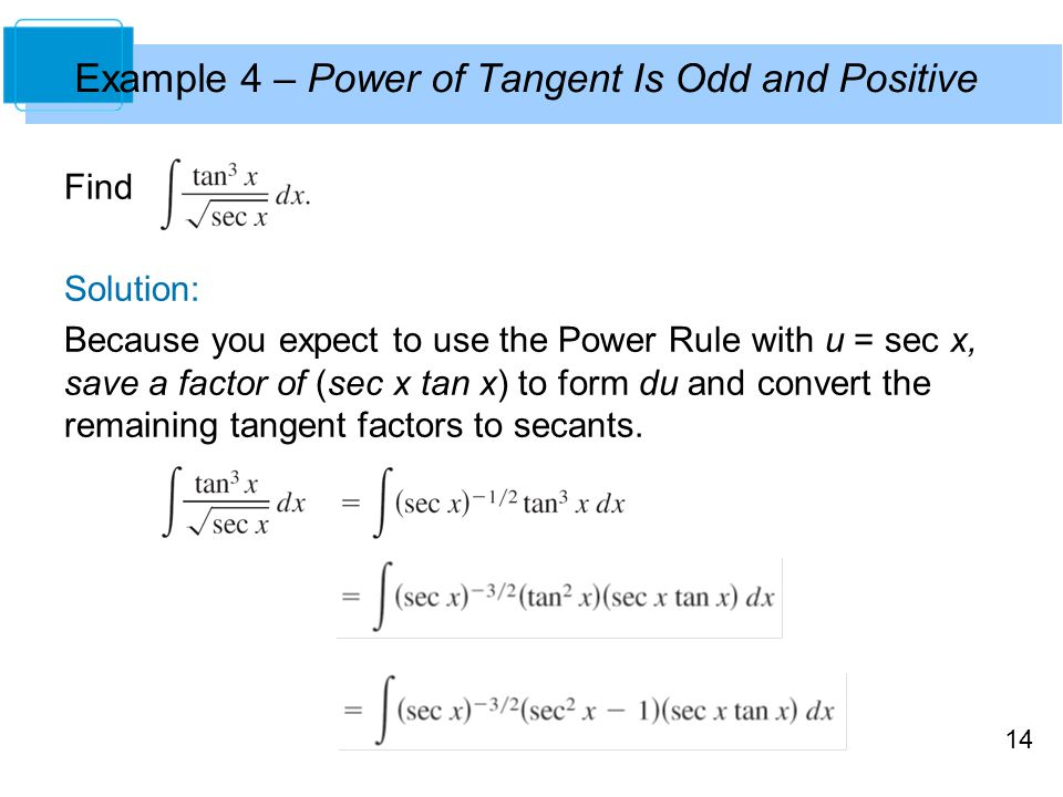 14 Example 4 – Power of Tangent Is Odd and Positive Find Solution: Because you expect to use the Power Rule with u = sec x, save a factor of (sec x ta