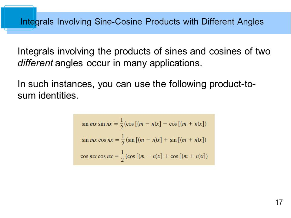 17 Integrals Involving Sine-Cosine Products with Different Angles Integrals involving the products of sines and cosines of two different angles occur in many applications.