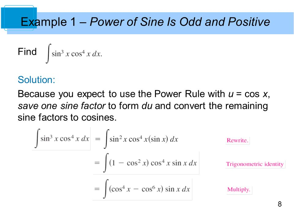8 Example 1 – Power of Sine Is Odd and Positive Find Solution: Because you expect to use the Power Rule with u = cos x, save one sine factor to form du and convert the remaining sine factors to cosines.