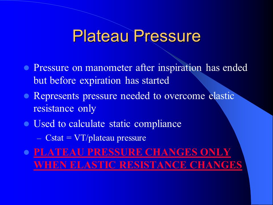 Peak Pressure Pressure on manometer immediately at end of inspiratory phase Represents pressure needed to overcome both elastic and airway resistance