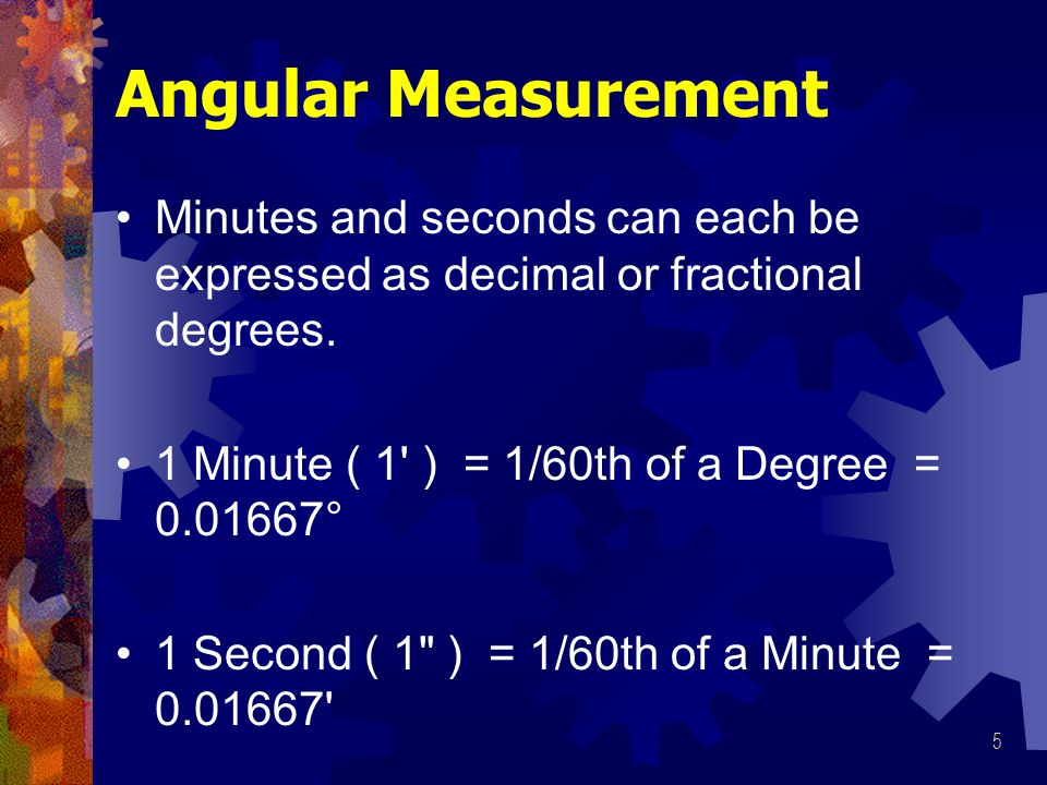 5 Angular Measurement Minutes and seconds can each be expressed as decimal or fractional degrees.