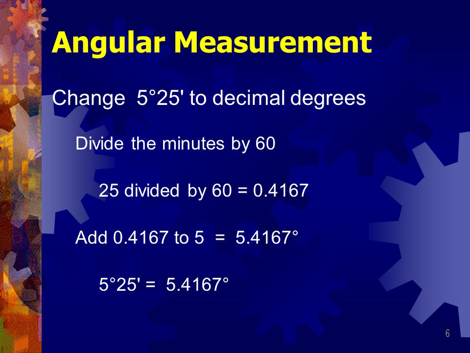 6 Angular Measurement Change 5°25 to decimal degrees Divide the minutes by 60 Add 0.4167 to 5 = 5.4167° 5°25 = 5.4167° 25 divided by 60 = 0.4167