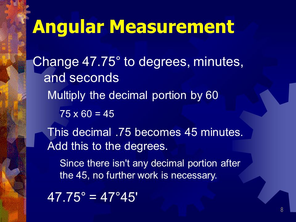 8 Angular Measurement Change 47.75° to degrees, minutes, and seconds Multiply the decimal portion by 60 This decimal.75 becomes 45 minutes.