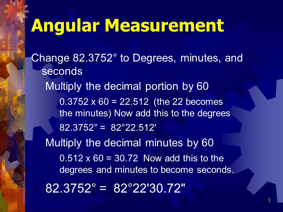 9 Angular Measurement Change 82.3752° to Degrees, minutes, and seconds Multiply the decimal portion by 60 Multiply the decimal minutes by 60 82.3752° = 82°22 30.72 0.3752 x 60 = 22.512 (the 22 becomes the minutes) Now add this to the degrees 0.512 x 60 = 30.72 Now add this to the degrees and minutes to become seconds.