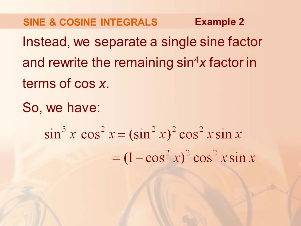 SINE & COSINE INTEGRALS Instead, we separate a single sine factor and rewrite the remaining sin 4 x factor in terms of cos x.