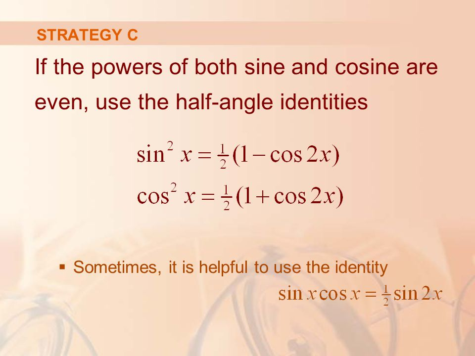 If the powers of both sine and cosine are even, use the half-angle identities  Sometimes, it is helpful to use the identity STRATEGY C