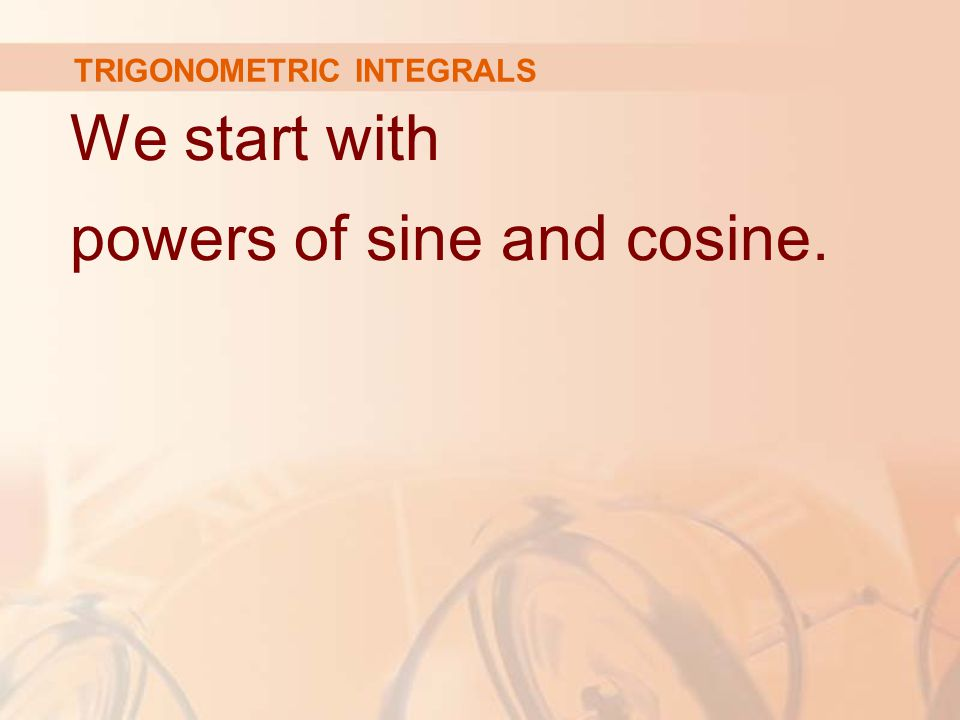We start with powers of sine and cosine. TRIGONOMETRIC INTEGRALS