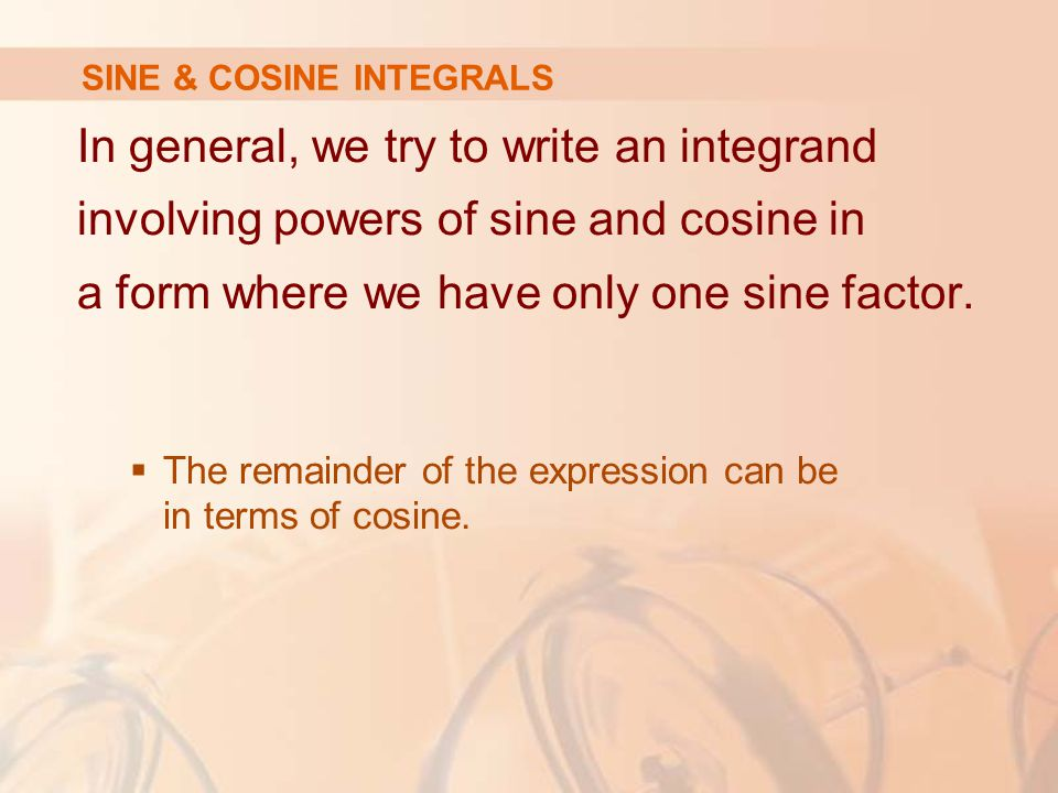 In general, we try to write an integrand involving powers of sine and cosine in a form where we have only one sine factor.
