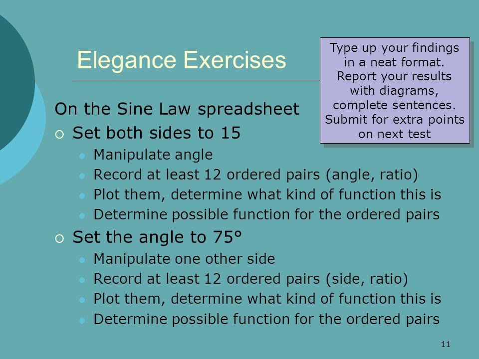 11 Elegance Exercises On the Sine Law spreadsheet  Set both sides to 15 Manipulate angle Record at least 12 ordered pairs (angle, ratio) Plot them, determine what kind of function this is Determine possible function for the ordered pairs  Set the angle to 75° Manipulate one other side Record at least 12 ordered pairs (side, ratio) Plot them, determine what kind of function this is Determine possible function for the ordered pairs Type up your findings in a neat format.