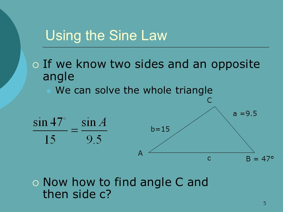 6 The Ambiguous Case (SSA)  Given two sides and an angle opposite one of them, several possibilities exist No solution, side too short to make a triangle One solution, side equals altitude 20° 10 1 20° 10 3.42