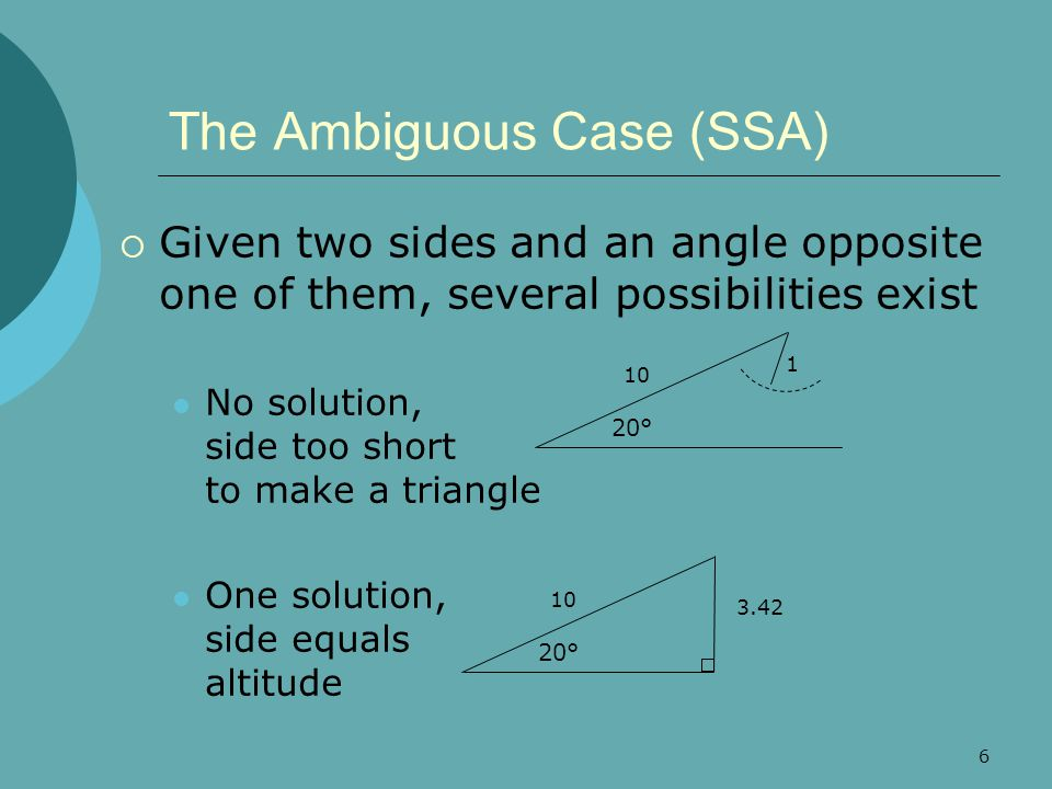 6 The Ambiguous Case (SSA)  Given two sides and an angle opposite one of them, several possibilities exist No solution, side too short to make a triangle One solution, side equals altitude 20° 10 1 20° 10 3.42