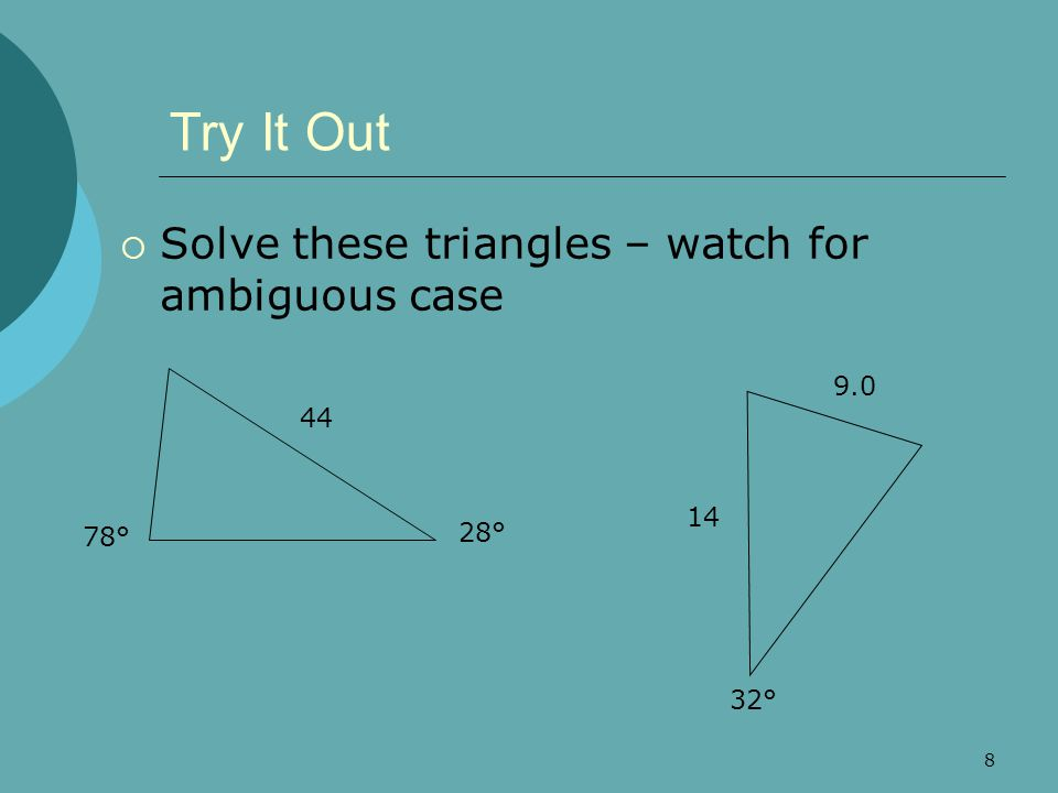 8 Try It Out  Solve these triangles – watch for ambiguous case 28° 78° 44 32° 9.0 14