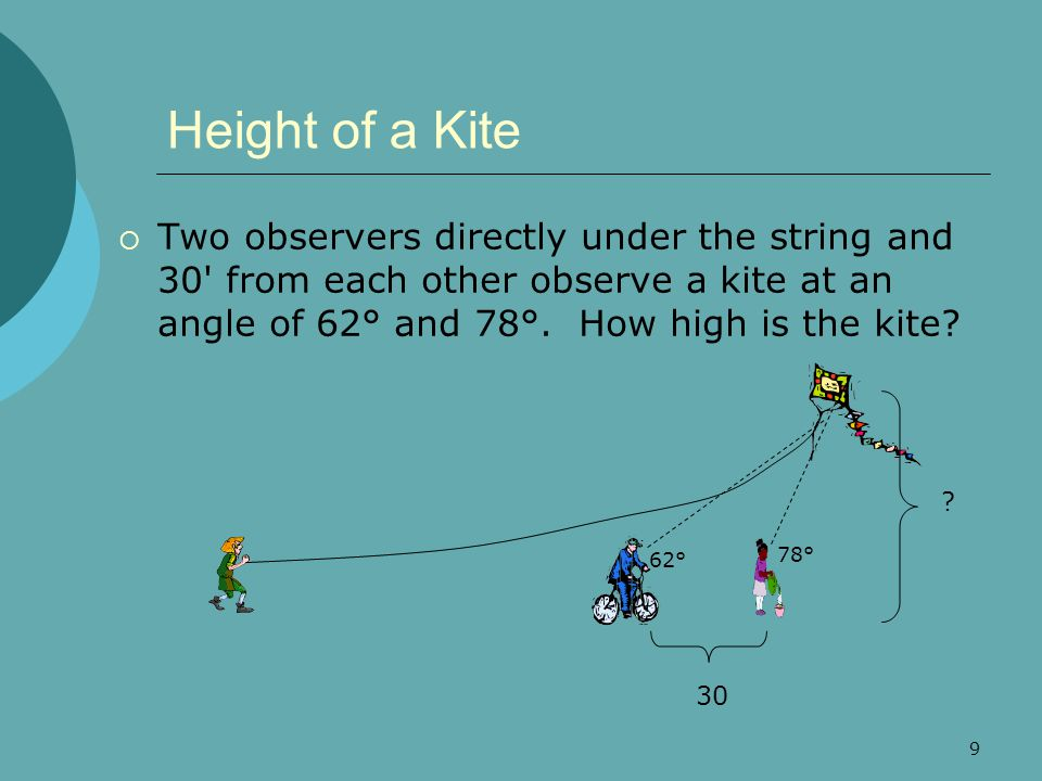 9 Height of a Kite  Two observers directly under the string and 30 from each other observe a kite at an angle of 62° and 78°.