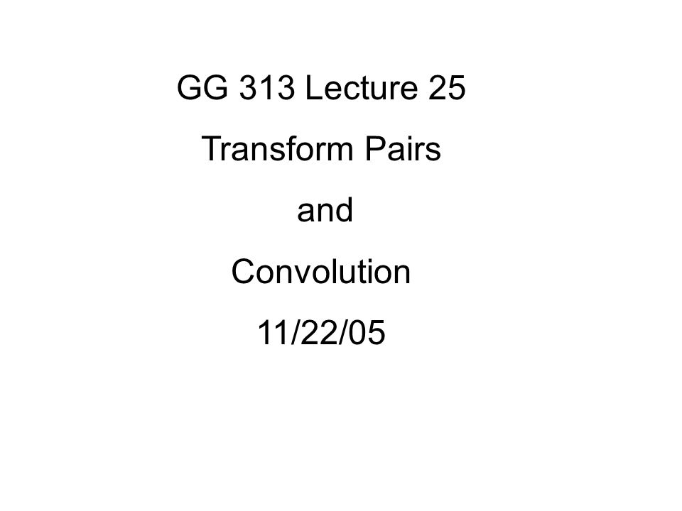GG 313 Lecture 25 Transform Pairs and Convolution 11/22/05