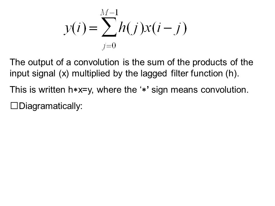 The output of a convolution is the sum of the products of the input signal (x) multiplied by the lagged filter function (h).